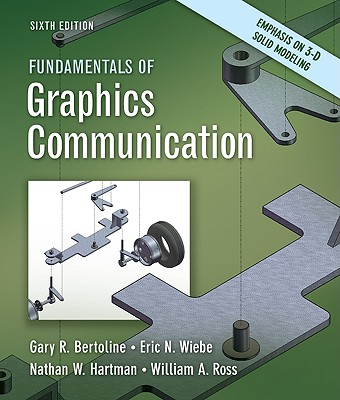 Fundamentals of Graphics Communication By Bertoline, Gary R./ Wiebe, Eric N./ Hartman, Nathan W./ Ross, William A.